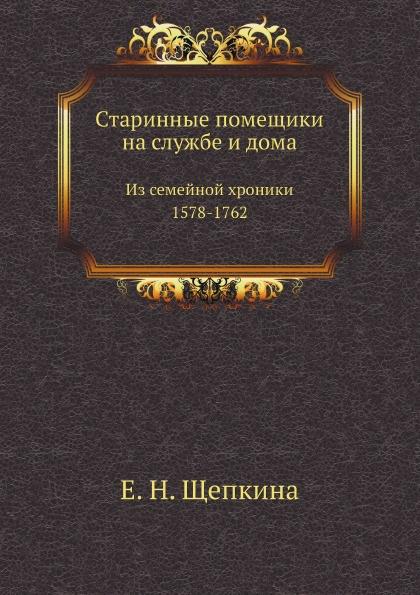 Е.Н. Щепкина Старинные помещики на службе и дома. Из семейной хроники (1578-1762)