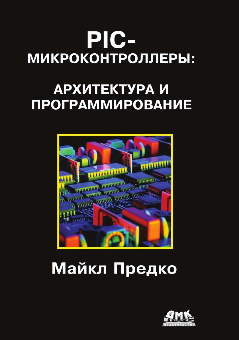 М. Предко PIC-микроконтроллеры. Архитектура и программирование предко майкл pic микроконтроллеры архитектура и программирование