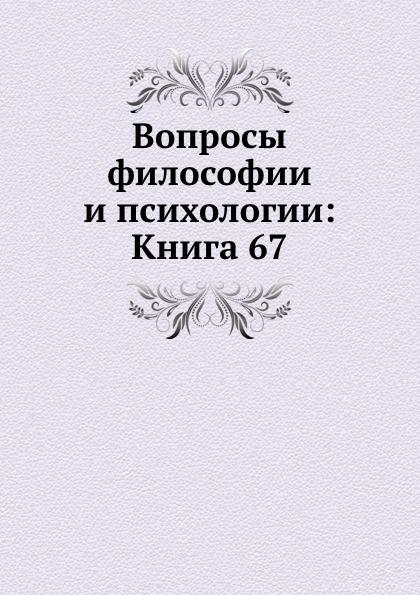 Неизвестный автор Вопросы философии и психологии: Книга 67