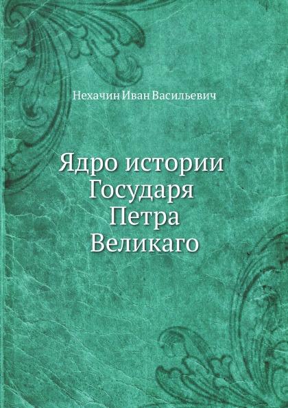 И. В. Нехачин Ядро истории Государя Петра Великаго