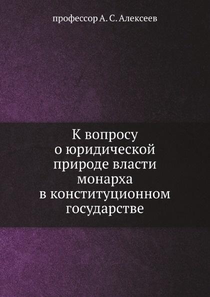 А. С. Алексеев К вопросу о юридической природе власти монарха в конституционном государстве