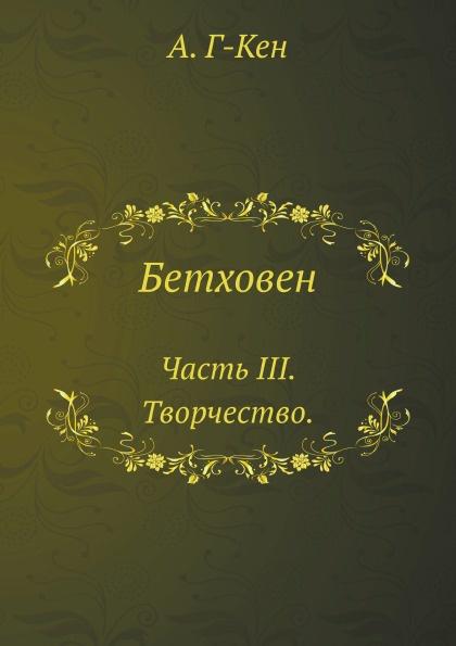 А. Г-кен Бетховен. Часть III. Творчество