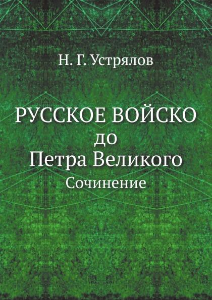 Н. Г. Устрялов Русское войско до Петра Великого. Сочинение