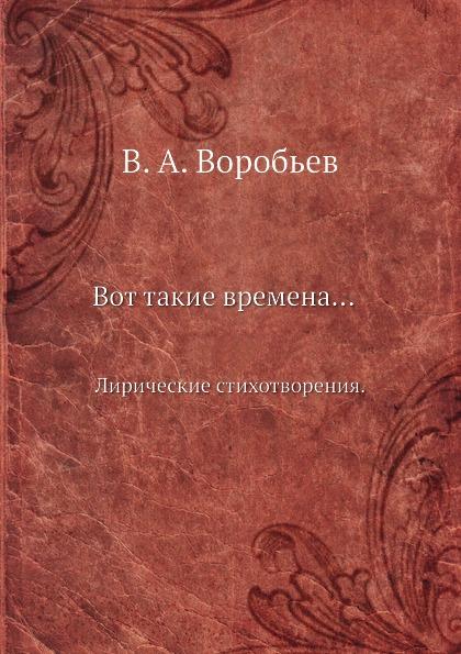 В.А. Воробьев Вот такие времена. Лирические стихотворения