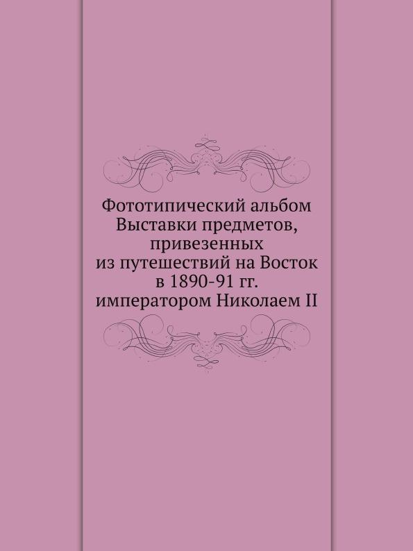 Николай II Фототипический альбом Выставки предметов, привезенных из путешествий на Восток в 1890-91 гг. императором Николаем II николай врангель петербург выставки и художественные дела