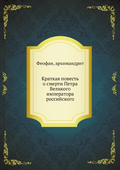 Архимандрит Феофан Краткая повесть о смерти Петра Великого императора российского