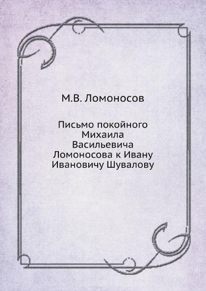 М. В. Ломоносов Письмо покойного Михаила Васильевича Ломоносова к Ивану Ивановичу Шувалову