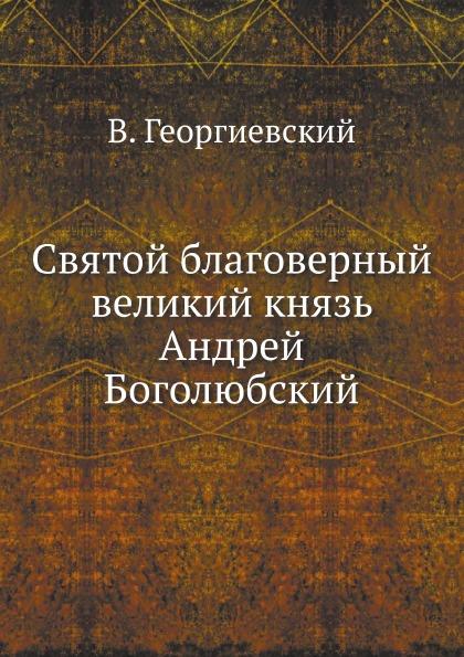 В. Георгиевский Святой благоверный великий князь Андрей Боголюбский елисеев г великий князь андрей боголюбский