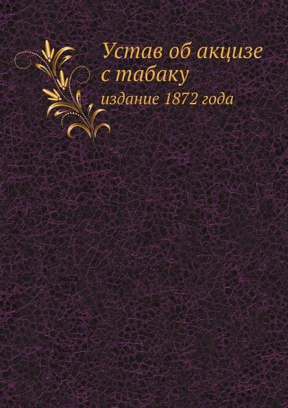 Неизвестный автор Устав об акцизе с табаку. издание 1872 года