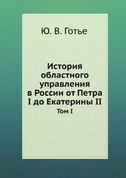 Ю. В. Готье История областного управления в России от Петра I до Екатерины II. Том I.