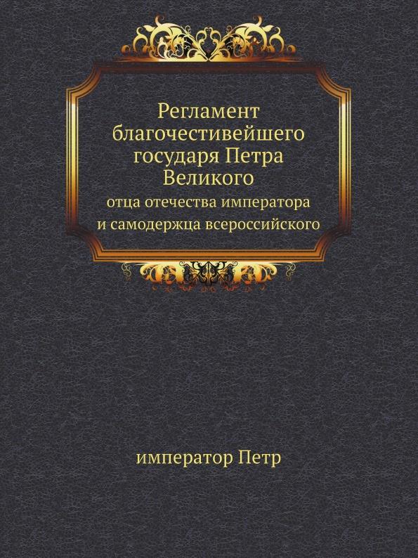 император Петр Регламент благочестивейшего государя Петра Великого. отца отечества императора и самодержца всероссийского