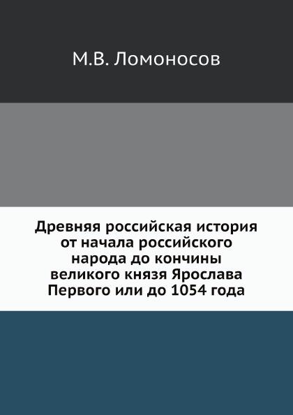 М. В. Ломоносов Древняя российская история от начала российского народа до кончины великого князя Ярослава Первого или до 1054 года