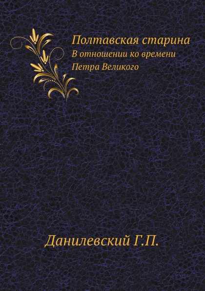 Г.П. Данилевский Полтавская старина. В отношении ко времени Петра Великого