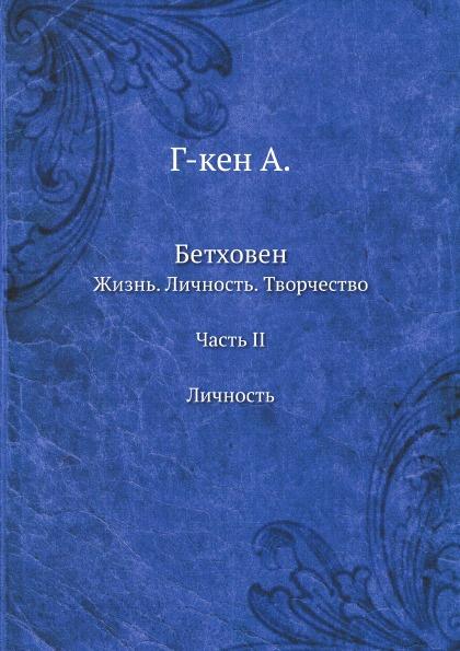 А. Г-кен Бетховен. Жизнь. Личность. Творчество. Часть II. Личность