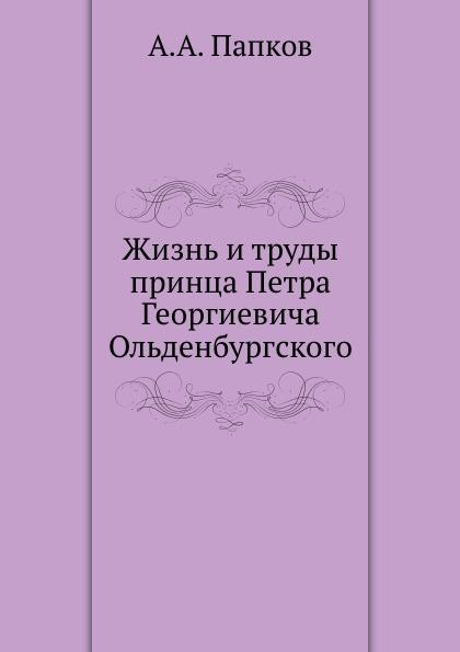 А.А. Папков Жизнь и труды принца Петра Георгиевича Ольденбургского