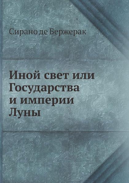 С. де Бержерак Иной свет или Государства и империи Луны