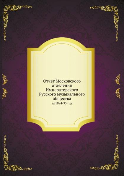 Неизвестный автор Отчет Московского отделения Императорского Русского музыкального общества. за 1894-95 год неизвестный автор отчет медицинского департамента за 1886 год