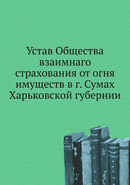 Неизвестный автор Устав Общества взаимнаго страхования от огня имуществ в г. Сумах Харьковской губернии