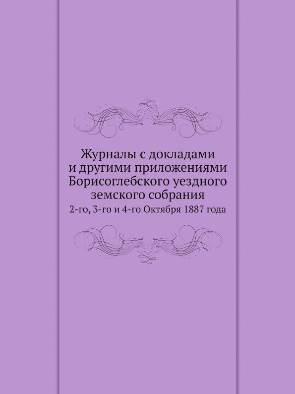Неизвестный автор Журналы с докладами и другими приложениями Борисоглебского уездного земского собрания. 2-го, 3-го и 4-го Октября 1887 года