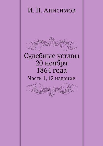 И.П. Анисимов Судебные уставы 20 ноября 1864 года. Часть 1, 12 издание с г щегловитов судебные уставы императора александра ii с законодательными мотивами и разъяснениями учреждение судебных установлений