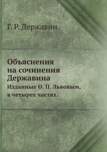 Г. Р. Державин Объяснения на сочинения Державина. Изданные О. П. Львовым, в четырех частях.
