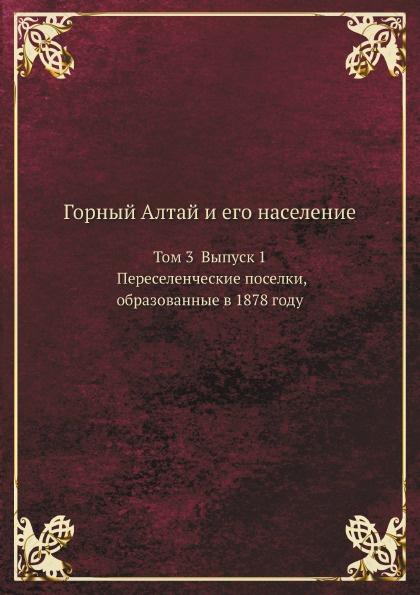 Неизвестный автор Горный Алтай и его население. Том 3 Выпуск 1 Переселенческие поселки, образованные в 1878 году туризм горный алтай