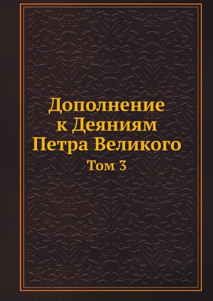 Неизвестный автор Дополнение к Деяниям Петра Великого. Том 3