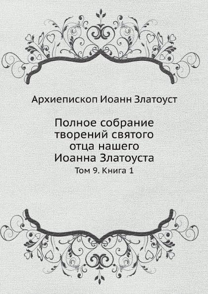 А.И. Златоуст Полное собрание творений святого отца нашего Иоанна Златоуста. Том 9. Книга 1 цены онлайн