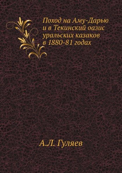 А. Л. Гуляев Поход на Аму-Дарью и в Текинский оазис уральских казаков в 1880-81 годах автокосметика уральск