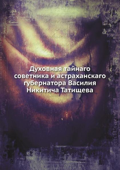 В. Н. Татищев Духовная тайнаго советника и астраханскаго губернатора Василия Никитича Татищева