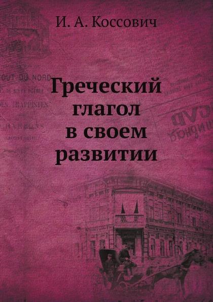 И.А. Коссович Греческий глагол в своем развитии
