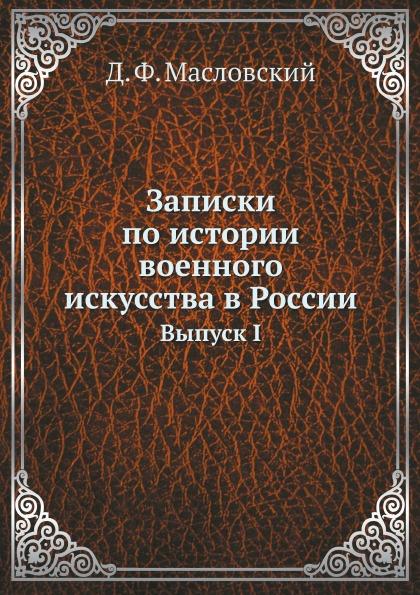 Д.Ф. Масловский Записки по истории военного искусства в России. Выпуск I