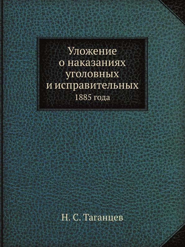 Н. С. Таганцев Уложение о наказаниях уголовных и исправительных. 1885 года