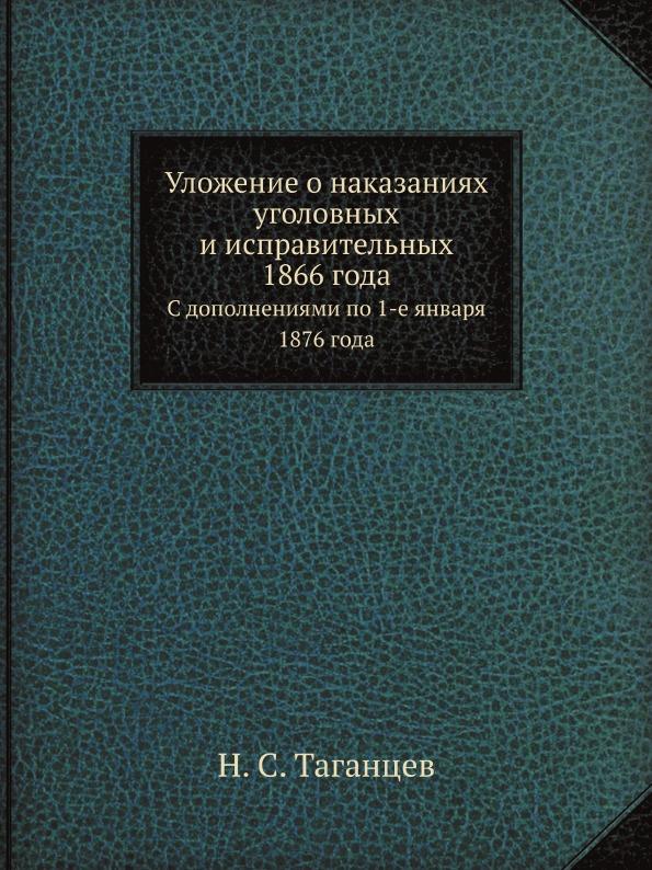 Н. С. Таганцев Уложение о наказаниях уголовных и исправительных 1866 года. С дополнениями по 1-е января 1876 года