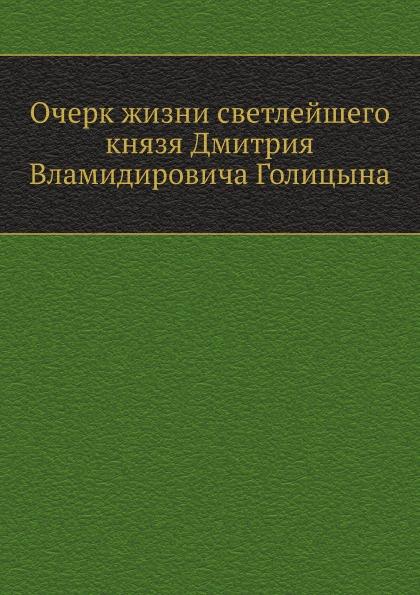 Неизвестный автор Очерк жизни светлейшего князя Дмитрия Вламидировича Голицына