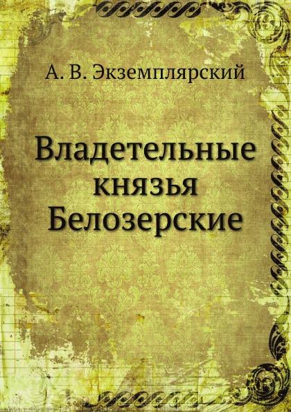 А.В. Экземплярский Владетельные князья Белозерские