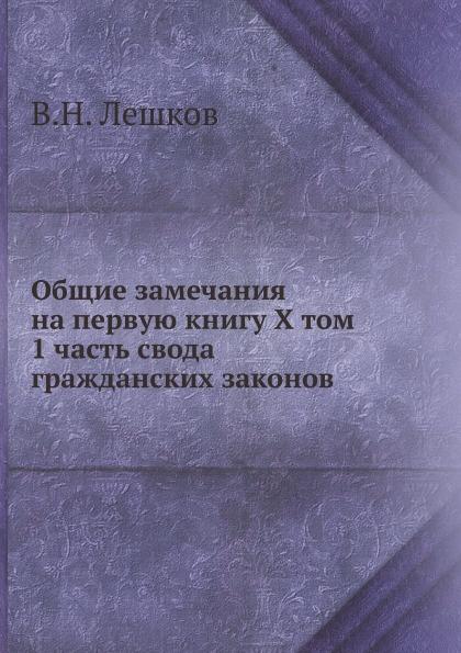 В. Н. Лешков Общие замечания на первую книгу X Том, 1 часть: свода гражданских законов, говорящую о правах и обязанностях семейственных