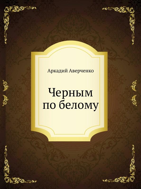 Аркадий Аверченко Черным по белому аверченко а черным по белому