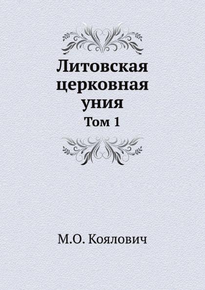М.О. Козлович Литовская церковная уния. Том 1 цена