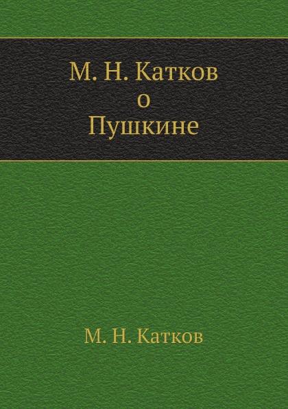 М.Н. Катков М. Н. Катков о Пушкине