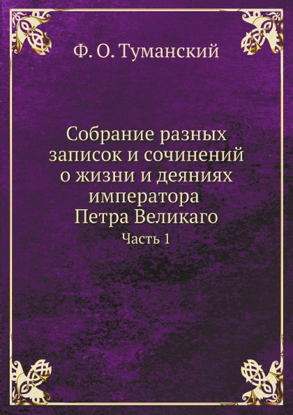 Ф.О. Туманский Собрание разных записок и сочинений о жизни и деяниях императора Петра Великаго. Часть 1