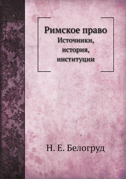 Н.Е. Белогруд Римское право. Источники, история, институции