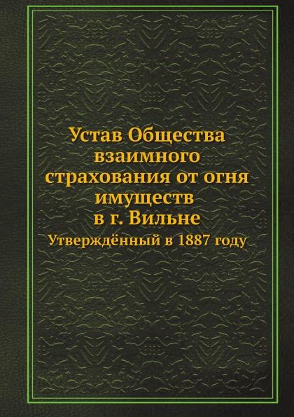Неизвестный автор Устав Общества взаимного страхования от огня имуществ в г. Вильне. Утвержд.нный в 1887 году