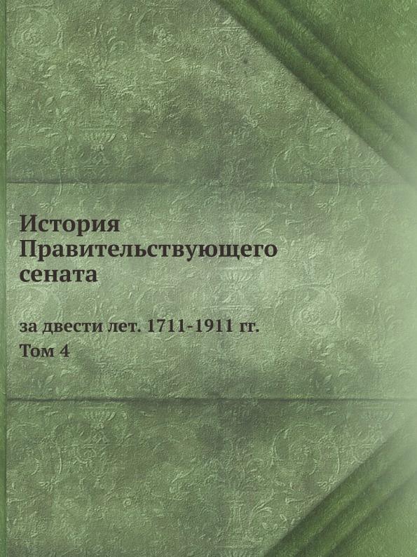 Автор Неизвестен История Правительствующего сената за двести лет. 1711-1911 гг. Том 4
