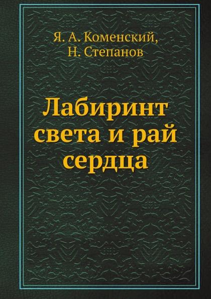 Я.А. Коменский, Н. Степанов Лабиринт света и рай сердца