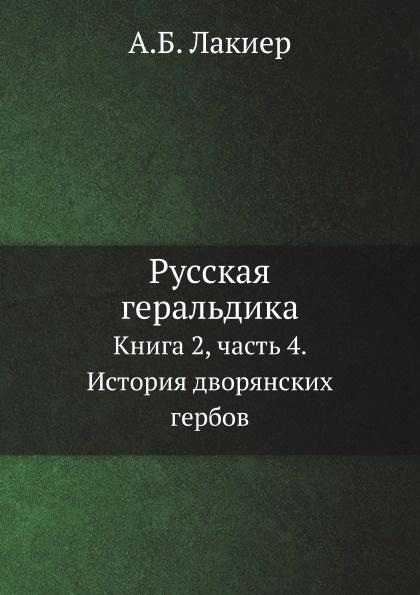 А.Б. Лакиер Русская геральдика. Книга 2, часть 4. История дворянских гербов