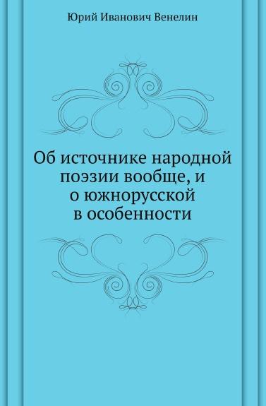 Ю.И. Венелин Об источнике народной поэзии вообще, и о южнорусской в особенности