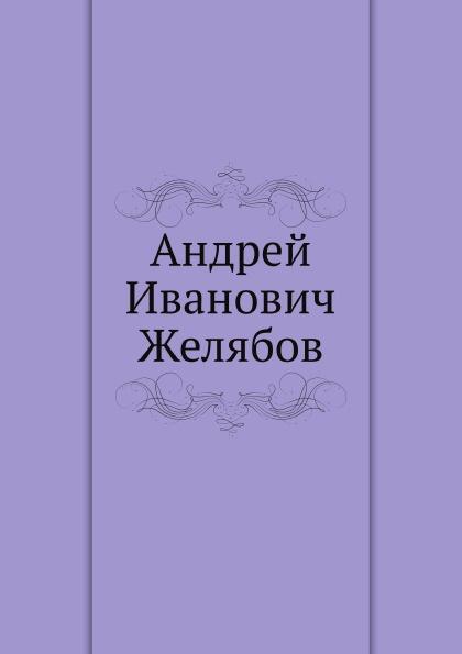 Неизвестный автор Андрей Иванович Желябов
