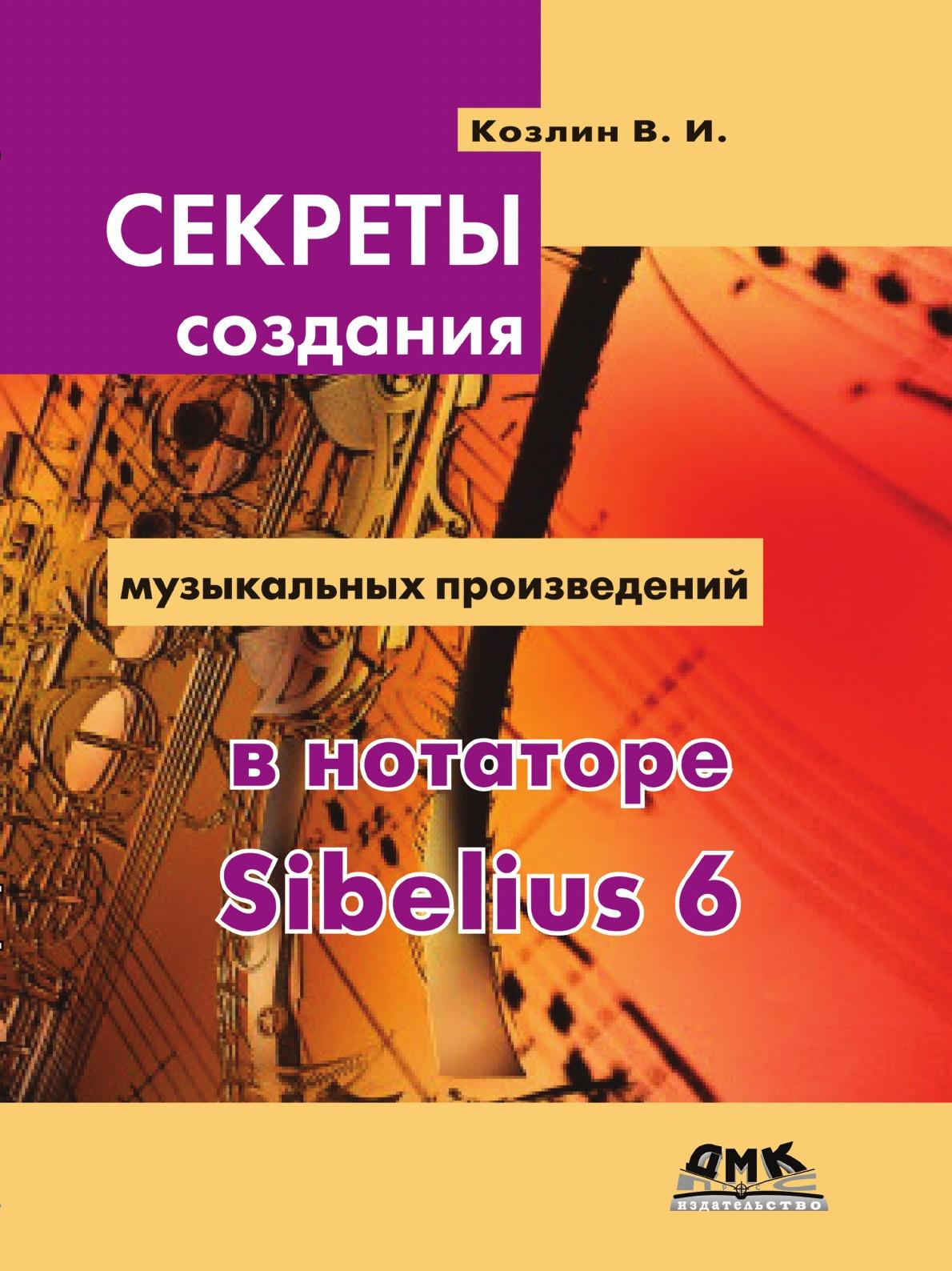 В.И. Козлин Секреты создания музыкальных произведений в нотаторе Sibelius 6. Школа игры на компьютере в нотаторе Sibelius 6