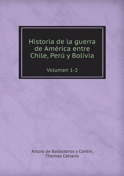 A. de Ballesteros y Contín, T. Caivano Historia de la guerra de America entre Chile, Peru y Bolivia. Volumen 1-2 kingsley maud elma sesame and lilies ruskin